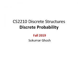 CS 2210 Discrete Structures Discrete Probability Fall 2019