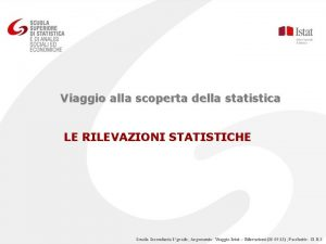 Viaggio alla scoperta della statistica LE RILEVAZIONI STATISTICHE