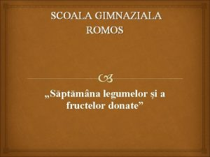 SCOALA GIMNAZIALA ROMOS Sptmna legumelor i a fructelor