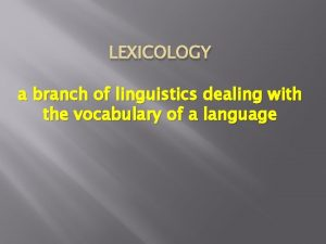 LEXICOLOGY a branch of linguistics dealing with the