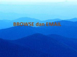 BROWSE dan EMAIL Browse yang populer adalah Internet