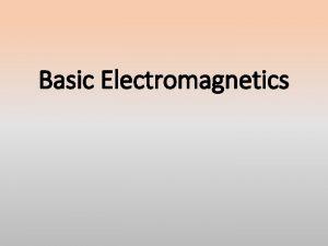 Basic Electromagnetics Basic EM concepts Maxwells equations are