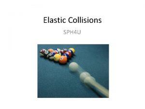 Elastic Collisions SPH 4 U Elastic Collisions An
