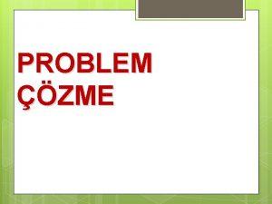 PROBLEM ZME Problem hakknda aratrma yaplacak zerinde dnlecek