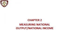 CHAPTER 2 MEASURING NATIONAL OUTPUTNATIONAL INCOME Measuring National