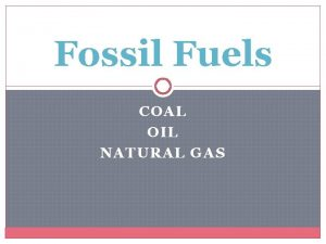 Fossil Fuels COAL OIL NATURAL GAS Fossil Fuels