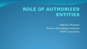 ROLE OF AUTHORIZED ENTITIES Dipendra Manocha Director Developing
