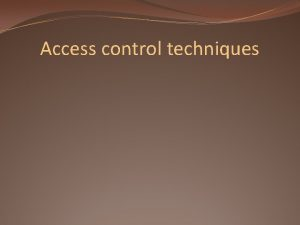 Access control techniques Access control techniques Once an