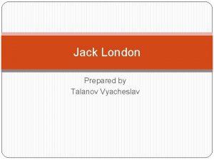 Jack London Prepared by Talanov Vyacheslav Biography Jack