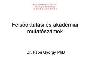 Felsoktatsi s akadmiai mutatszmok Dr Fbri Gyrgy Ph