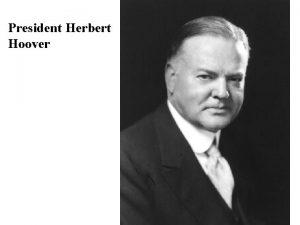 President Herbert Hoover President Herbert Hoover I Hoovers