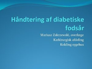 Hndtering af diabetiske fodsr Mariusz Zakrzewski overlge Karkirurgisk