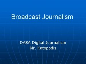 Broadcast Journalism DASA Digital Journalism Mr Katopodis What