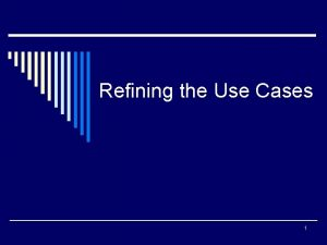 Refining the Use Cases 1 How Use Cases
