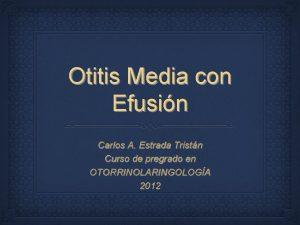 Otitis Media con Efusin Carlos A Estrada Tristn