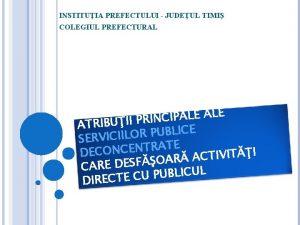INSTITUIA PREFECTULUI JUDEUL TIMI COLEGIUL PREFECTURAL E L