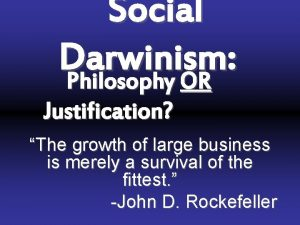 Social Darwinism Philosophy OR Justification The growth of