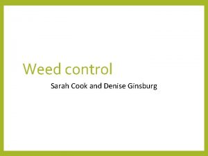 Weed control Sarah Cook and Denise Ginsburg Early