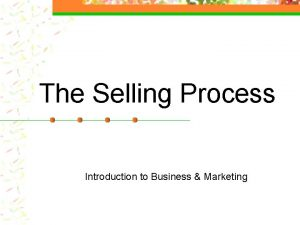 The Selling Process Introduction to Business Marketing Selling