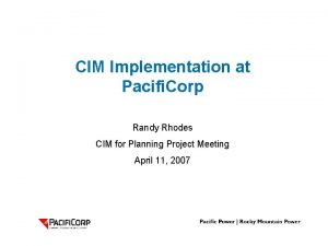 CIM Implementation at Pacifi Corp Randy Rhodes CIM