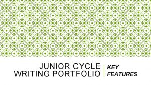 JUNIOR CYCLE WRITING PORTFOLIO KEY FEATURES FEATURES OF