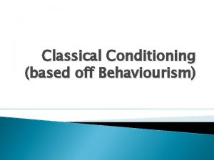 Classical Conditioning based off Behaviourism Background Classical Conditioning