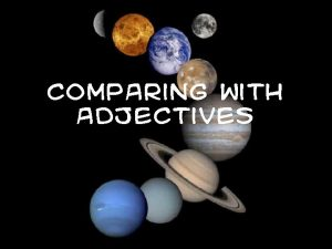 Comparing with Adjectives What are adjectives Adjectives can
