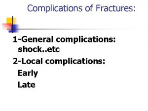 Complications of Fractures 1 General complications shock etc