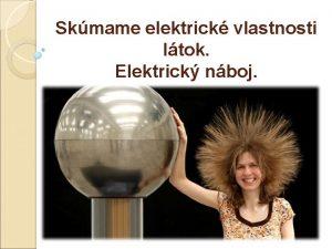 Skmame elektrick vlastnosti ltok Elektrick nboj Zelektrizovanie nae