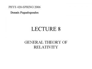 PHYS 420 SPRING 2006 Dennis Papadopoulos LECTURE 8