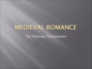 MEDIEVAL ROMANCE The Defining Characteristics Medieval Romance 12