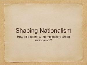 Shaping Nationalism How do external internal factors shape