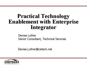Practical Technology Enablement with Enterprise Integrator Denise Luther