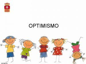 OPTIMISMO OPTIMISMO Es la capacidad que uno adquiere