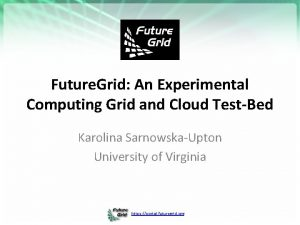 Future Grid An Experimental Computing Grid and Cloud