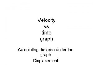 Velocity vs time graph Calculating the area under