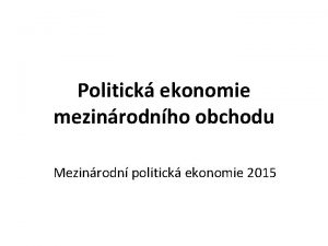 Politick ekonomie mezinrodnho obchodu Mezinrodn politick ekonomie 2015