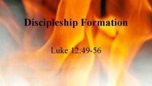 Discipleship Formation Luke 12 49 56 Discipleship Formation