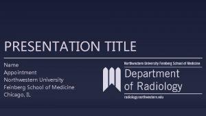 PRESENTATION TITLE Name Appointment Northwestern University Feinberg School