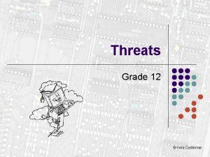 Threats Grade 12 Vera Castleman Threats l l