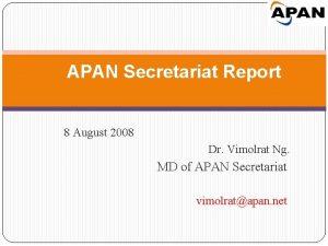 APAN Secretariat Report 8 August 2008 Dr Vimolrat