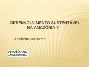 DESENVOLVIMENTO SUSTENTVEL NA AMAZNIA Adalberto Verssimo Amaznia Fatos