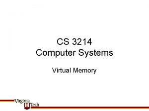 CS 3214 Computer Systems Virtual Memory Virtual Memory