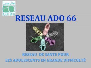RESEAU ADO 66 RESEAU DE SANTE POUR LES