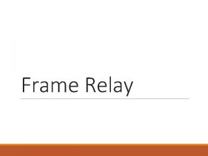 Frame Relay Outline Why do we need Frame