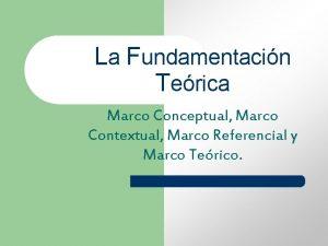 La Fundamentacin Terica Marco Conceptual Marco Contextual Marco