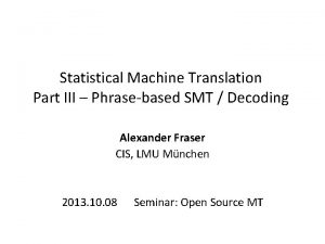 Statistical Machine Translation Part III Phrasebased SMT Decoding