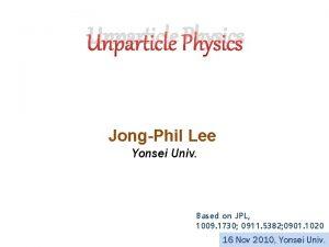 Unparticle Physics JongPhil Lee Yonsei Univ Based on