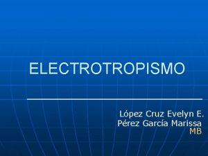 ELECTROTROPISMO Lpez Cruz Evelyn E Prez Garca Marissa