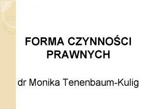 FORMA CZYNNOCI PRAWNYCH dr Monika TenenbaumKulig jednostki porozumiewaj